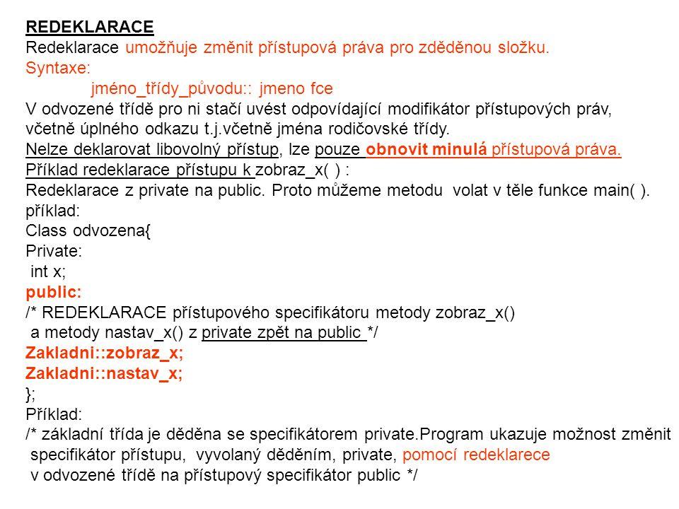 REDEKLARACE Redeklarace umožňuje změnit přístupová práva pro zděděnou složku. Syntaxe: jméno_třídy_původu:: jmeno fce.