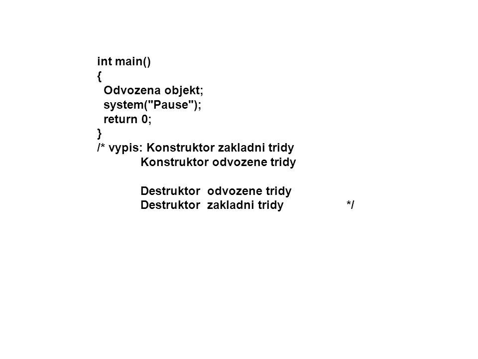 int main() { Odvozena objekt; system( Pause ); return 0; } /* vypis: Konstruktor zakladni tridy.