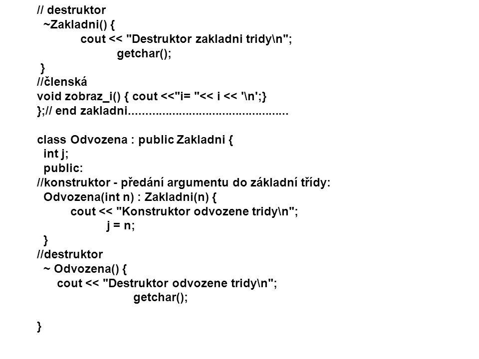 // destruktor ~Zakladni() { cout << Destruktor zakladni tridy\n ; getchar(); } //členská. void zobraz_i() { cout << i= << i << \n ;}