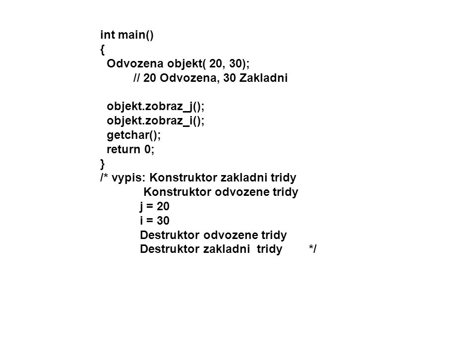 int main() { Odvozena objekt( 20, 30); // 20 Odvozena, 30 Zakladni. objekt.zobraz_j(); objekt.zobraz_i();