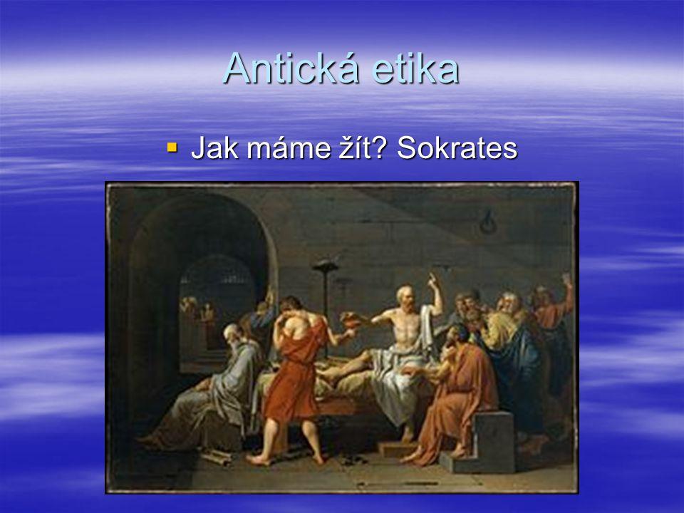 Antická etika Jak máme žít Sokrates