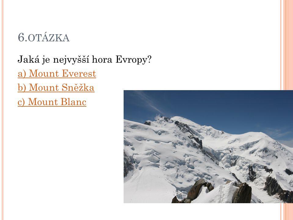 6.otázka Jaká je nejvyšší hora Evropy a) Mount Everest b) Mount Sněžka c) Mount Blanc