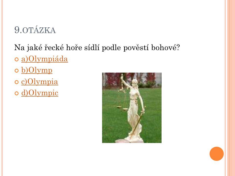 9.otázka Na jaké řecké hoře sídlí podle pověstí bohové a)Olympiáda