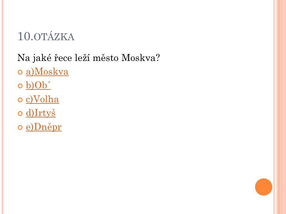 10.otázka Na jaké řece leží město Moskva a)Moskva b)Ob´ c)Volha