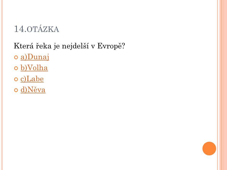 14.otázka Která řeka je nejdelší v Evropě a)Dunaj b)Volha c)Labe