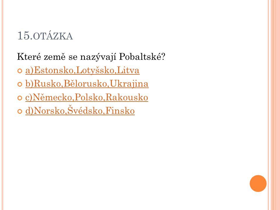 15.otázka Které země se nazývají Pobaltské a)Estonsko,Lotyšsko,Litva