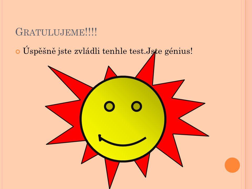 Gratulujeme!!!! Úspěšně jste zvládli tenhle test.Jste génius!