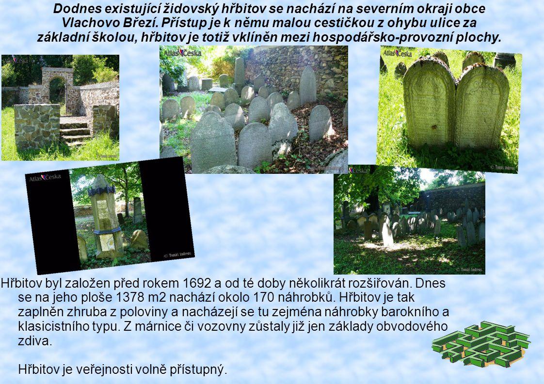 Dodnes existující židovský hřbitov se nachází na severním okraji obce Vlachovo Březí. Přístup je k němu malou cestičkou z ohybu ulice za základní školou, hřbitov je totiž vklíněn mezi hospodářsko-provozní plochy.