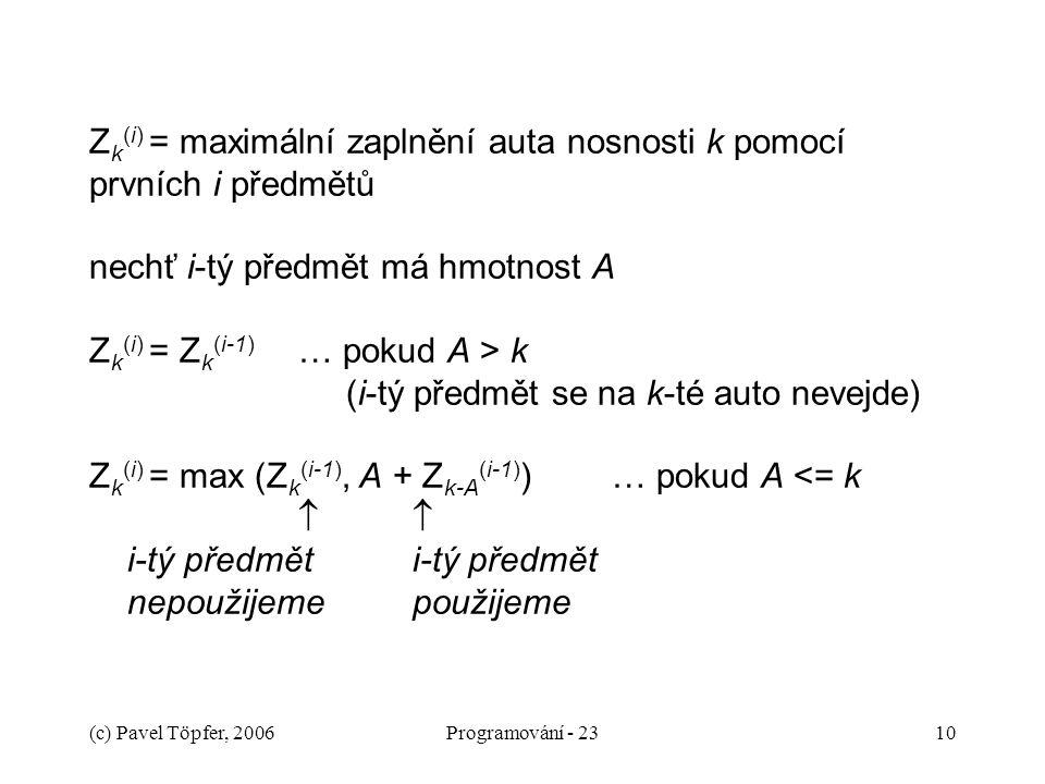 Zk(i) = maximální zaplnění auta nosnosti k pomocí prvních i předmětů nechť i-tý předmět má hmotnost A Zk(i) = Zk(i-1) … pokud A > k (i-tý předmět se na k-té auto nevejde) Zk(i) = max (Zk(i-1), A + Zk-A(i-1)) … pokud A <= k   i-tý předmět i-tý předmět nepoužijeme použijeme