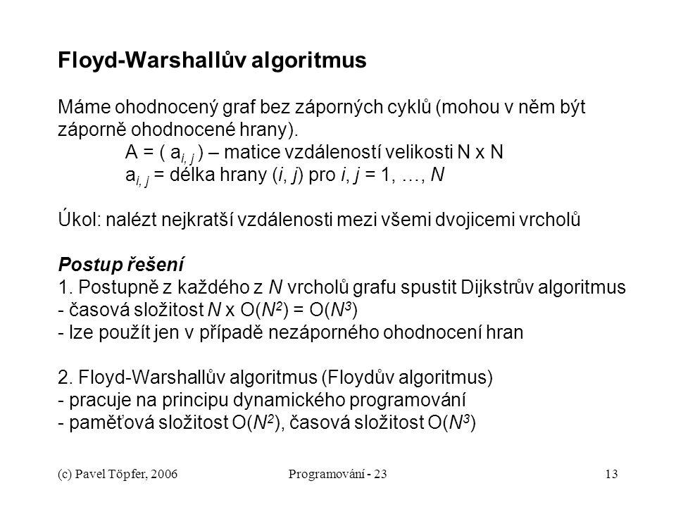 Floyd-Warshallův algoritmus Máme ohodnocený graf bez záporných cyklů (mohou v něm být záporně ohodnocené hrany). A = ( ai, j ) – matice vzdáleností velikosti N x N ai, j = délka hrany (i, j) pro i, j = 1, …, N Úkol: nalézt nejkratší vzdálenosti mezi všemi dvojicemi vrcholů Postup řešení 1. Postupně z každého z N vrcholů grafu spustit Dijkstrův algoritmus - časová složitost N x O(N2) = O(N3) - lze použít jen v případě nezáporného ohodnocení hran 2. Floyd-Warshallův algoritmus (Floydův algoritmus) - pracuje na principu dynamického programování - paměťová složitost O(N2), časová složitost O(N3)