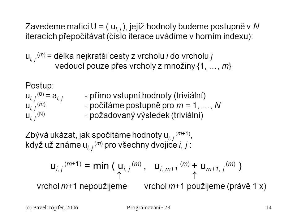 Zavedeme matici U = ( ui, j ), jejíž hodnoty budeme postupně v N iteracích přepočítávat (číslo iterace uvádíme v horním indexu): ui, j (m) = délka nejkratší cesty z vrcholu i do vrcholu j vedoucí pouze přes vrcholy z množiny {1, …, m} Postup: ui, j (0) = ai, j - přímo vstupní hodnoty (triviální) ui, j (m) - počítáme postupně pro m = 1, …, N ui, j (N) - požadovaný výsledek (triviální) Zbývá ukázat, jak spočítáme hodnoty ui, j (m+1), když už známe ui, j (m) pro všechny dvojice i, j : ui, j (m+1) = min ( ui, j (m) , ui, m+1 (m) + um+1, j (m) )   vrchol m+1 nepoužijeme vrchol m+1 použijeme (právě 1 x)
