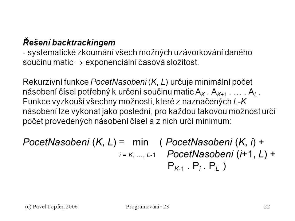Řešení backtrackingem - systematické zkoumání všech možných uzávorkování daného součinu matic  exponenciální časová složitost. Rekurzivní funkce PocetNasobeni (K, L) určuje minimální počet násobení čísel potřebný k určení součinu matic AK . AK+1 . … . AL . Funkce vyzkouší všechny možnosti, které z naznačených L-K násobení lze vykonat jako poslední, pro každou takovou možnost určí počet provedených násobení čísel a z nich určí minimum: PocetNasobeni (K, L) = min ( PocetNasobeni (K, i) + i = K, …, L-1 PocetNasobeni (i+1, L) + PK-1 . Pi . PL )