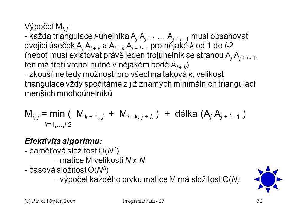Výpočet Mi, j : - každá triangulace i-úhelníka Aj Aj + 1 … Aj + i - 1 musí obsahovat dvojici úseček Aj Aj + k a Aj + k Aj + i - 1 pro nějaké k od 1 do i-2 (neboť musí existovat právě jeden trojúhelník se stranou Aj Aj + i - 1, ten má třetí vrchol nutně v nějakém bodě Aj + k) - zkoušíme tedy možnosti pro všechna taková k, velikost triangulace vždy spočítáme z již známých minimálních triangulací menších mnohoúhelníků Mi, j = min ( Mk + 1, j + Mi - k, j + k ) + délka (Aj Aj + i - 1 ) k=1,…,i-2 Efektivita algoritmu: - paměťová složitost O(N2) – matice M velikosti N x N - časová složitost O(N3) – výpočet každého prvku matice M má složitost O(N)