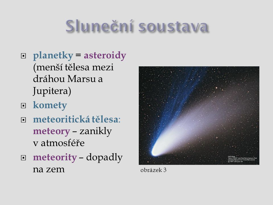 Sluneční soustava planetky = asteroidy (menší tělesa mezi dráhou Marsu a Jupitera) komety. meteoritická tělesa: meteory – zanikly v atmosféře.