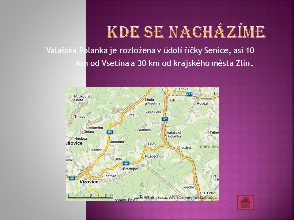 Kde se nacházíme Valašská Polanka je rozložena v údolí říčky Senice, asi 10 km od Vsetína a 30 km od krajského města Zlín.