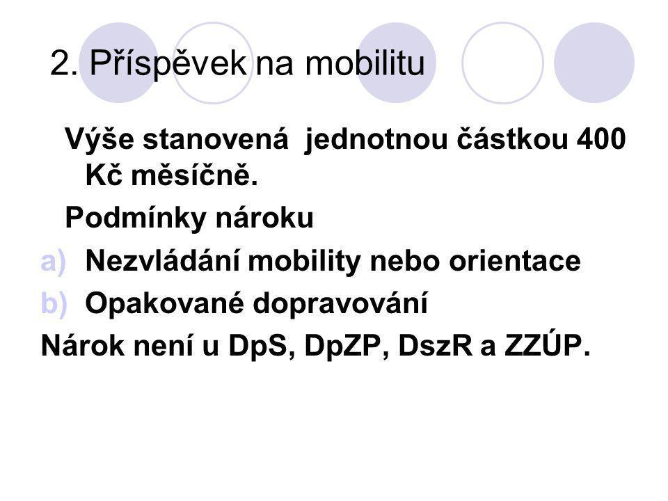 2. Příspěvek na mobilitu Výše stanovená jednotnou částkou 400 Kč měsíčně. Podmínky nároku. Nezvládání mobility nebo orientace.