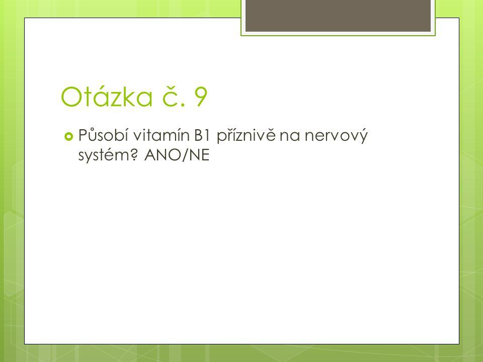 Otázka č. 9 Působí vitamín B1 příznivě na nervový systém ANO/NE