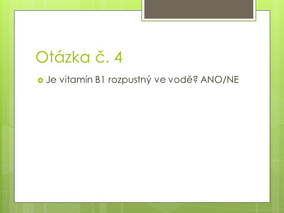 Otázka č. 4 Je vitamín B1 rozpustný ve vodě ANO/NE