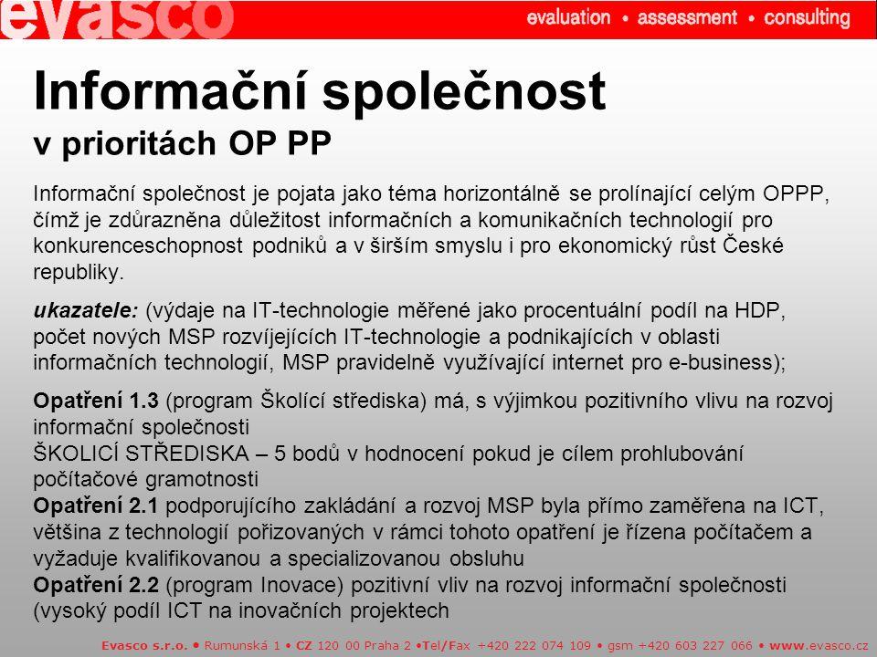 Informační společnost v prioritách OP PP Informační společnost je pojata jako téma horizontálně se prolínající celým OPPP, čímž je zdůrazněna důležitost informačních a komunikačních technologií pro konkurenceschopnost podniků a v širším smyslu i pro ekonomický růst České republiky. ukazatele: (výdaje na IT-technologie měřené jako procentuální podíl na HDP, počet nových MSP rozvíjejících IT-technologie a podnikajících v oblasti informačních technologií, MSP pravidelně využívající internet pro e-business); Opatření 1.3 (program Školící střediska) má, s výjimkou pozitivního vlivu na rozvoj informační společnosti ŠKOLICÍ STŘEDISKA – 5 bodů v hodnocení pokud je cílem prohlubování počítačové gramotnosti Opatření 2.1 podporujícího zakládání a rozvoj MSP byla přímo zaměřena na ICT, většina z technologií pořizovaných v rámci tohoto opatření je řízena počítačem a vyžaduje kvalifikovanou a specializovanou obsluhu Opatření 2.2 (program Inovace) pozitivní vliv na rozvoj informační společnosti (vysoký podíl ICT na inovačních projektech