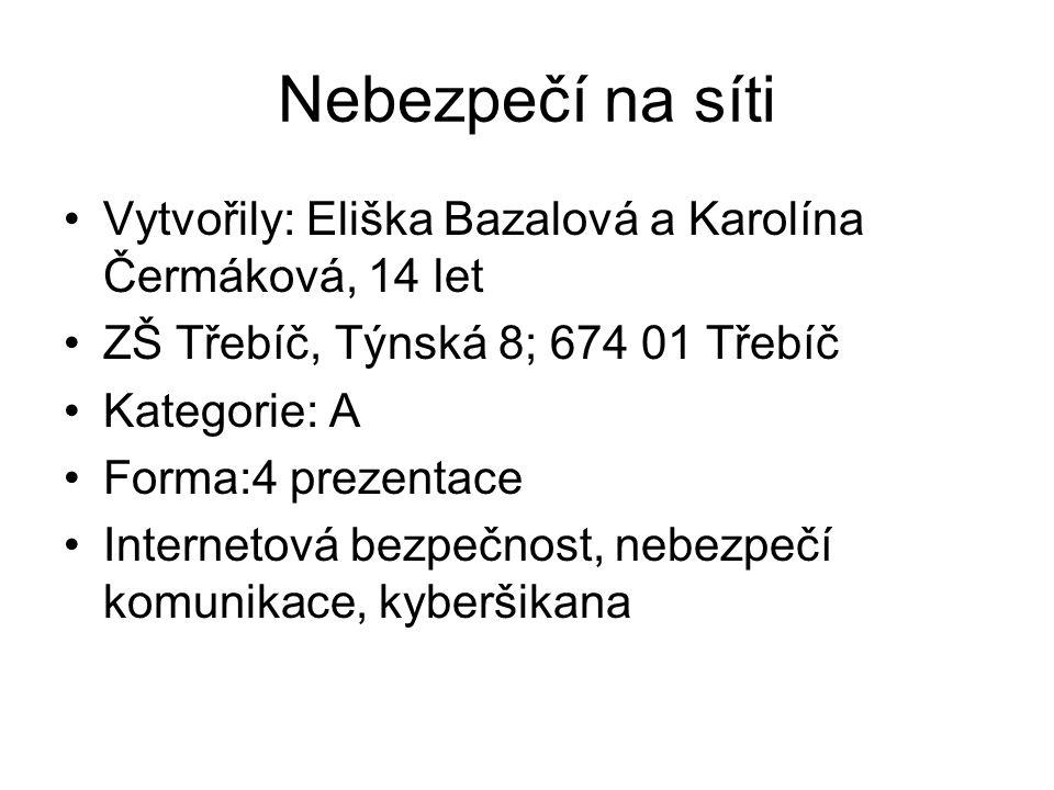 Nebezpečí na síti Vytvořily: Eliška Bazalová a Karolína Čermáková, 14 let. ZŠ Třebíč, Týnská 8; 674 01 Třebíč.
