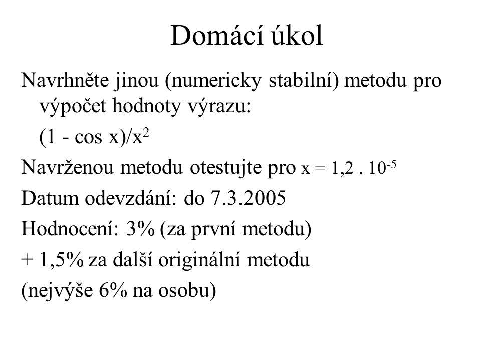 Domácí úkol Navrhněte jinou (numericky stabilní) metodu pro výpočet hodnoty výrazu: (1 - cos x)/x2.