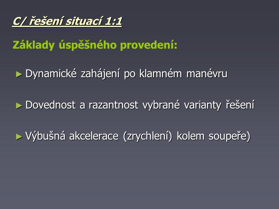 C/ řešení situací 1:1 Základy úspěšného provedení: Dynamické zahájení po klamném manévru. Dovednost a razantnost vybrané varianty řešení.