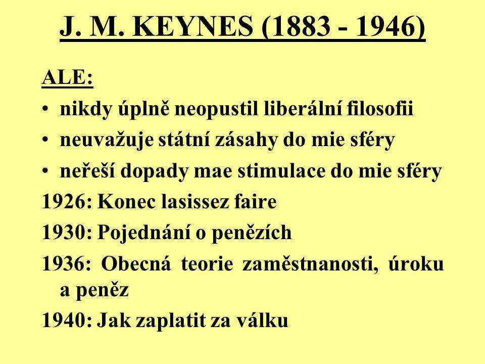 J. M. KEYNES (1883 - 1946) ALE: nikdy úplně neopustil liberální filosofii. neuvažuje státní zásahy do mie sféry.