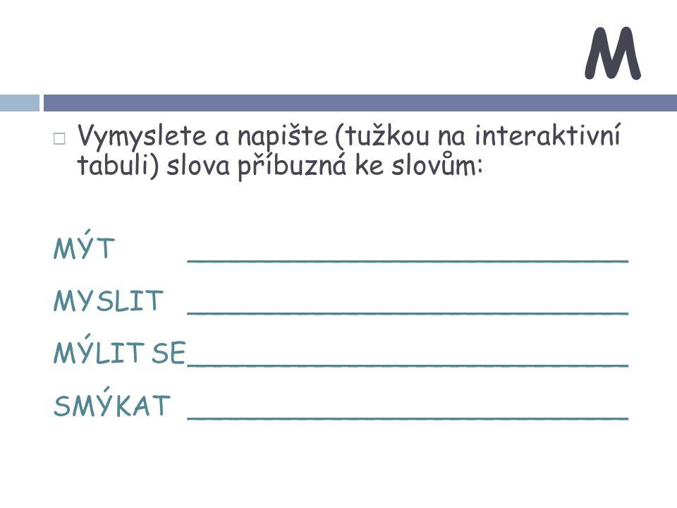 M Vymyslete a napište (tužkou na interaktivní tabuli) slova příbuzná ke slovům: MÝT __________________________.