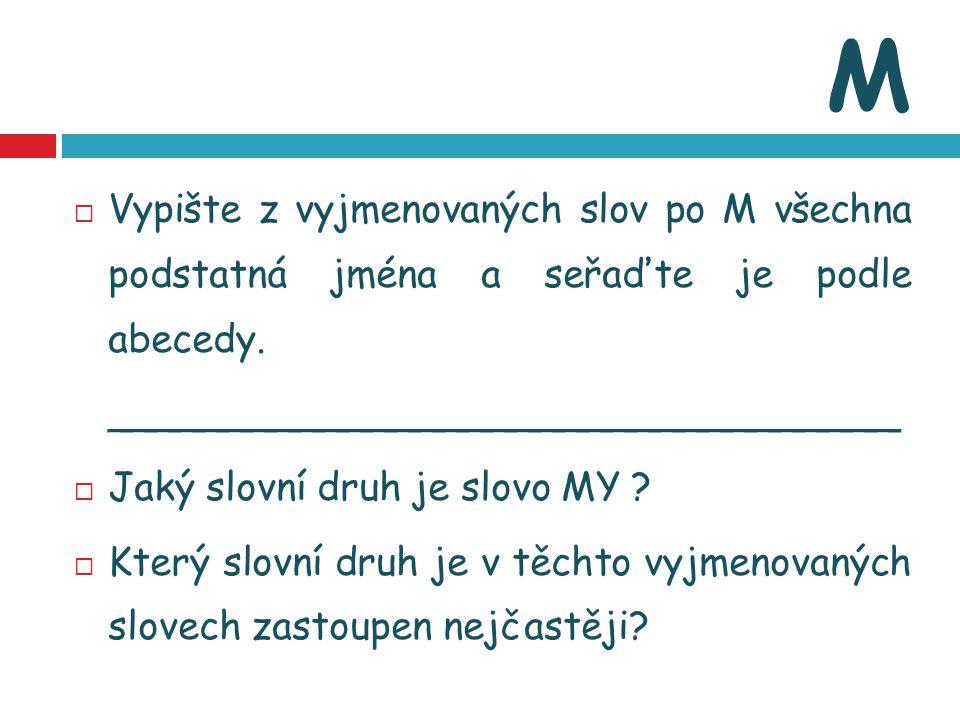 M Vypište z vyjmenovaných slov po M všechna podstatná jména a seřaďte je podle abecedy. _________________________________.