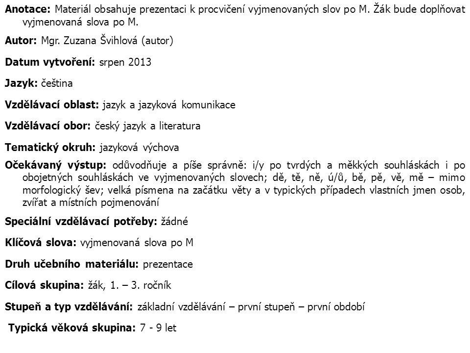 Anotace: Materiál obsahuje prezentaci k procvičení vyjmenovaných slov po M. Žák bude doplňovat vyjmenovaná slova po M.
