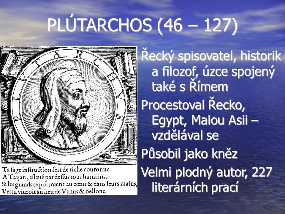 PLÚTARCHOS (46 – 127) Řecký spisovatel, historik a filozof, úzce spojený také s Římem. Procestoval Řecko, Egypt, Malou Asii – vzdělával se.