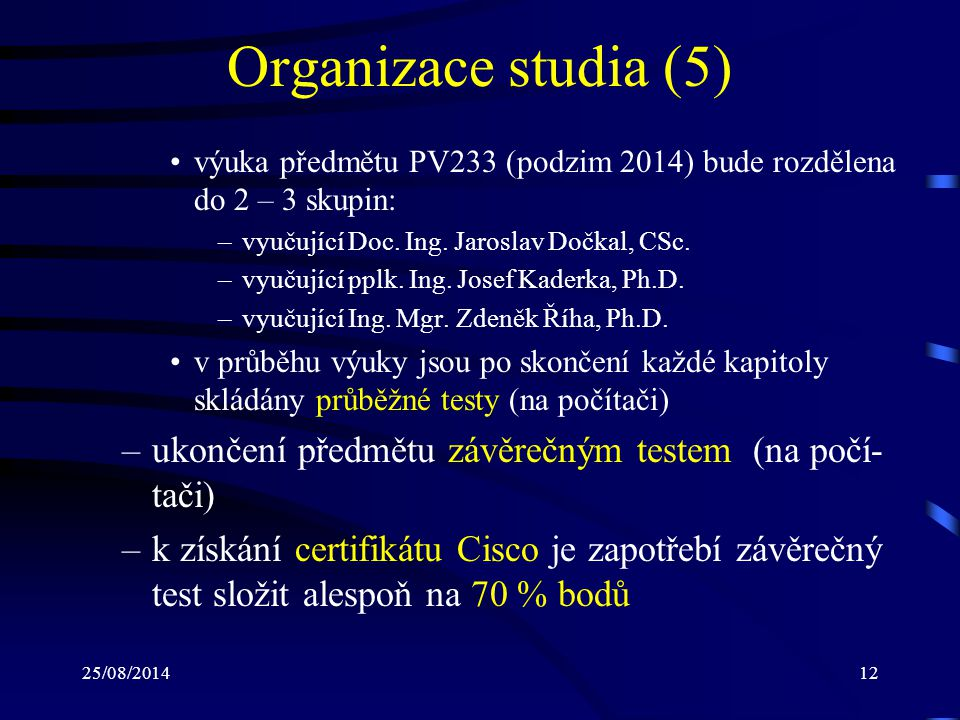 Organizace studia (5) výuka předmětu PV233 (podzim 2014) bude rozdělena do 2 – 3 skupin: vyučující Doc. Ing. Jaroslav Dočkal, CSc.