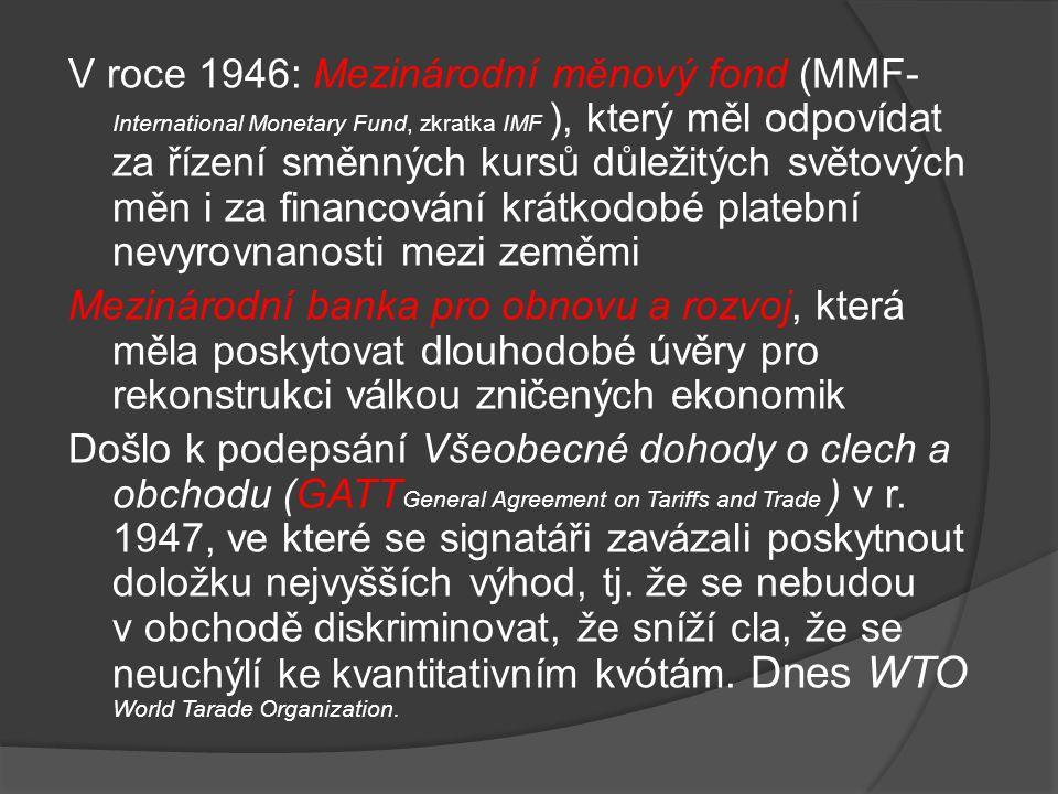 V roce 1946: Mezinárodní měnový fond (MMF-International Monetary Fund, zkratka IMF ), který měl odpovídat za řízení směnných kursů důležitých světových měn i za financování krátkodobé platební nevyrovnanosti mezi zeměmi Mezinárodní banka pro obnovu a rozvoj, která měla poskytovat dlouhodobé úvěry pro rekonstrukci válkou zničených ekonomik Došlo k podepsání Všeobecné dohody o clech a obchodu (GATTGeneral Agreement on Tariffs and Trade ) v r.