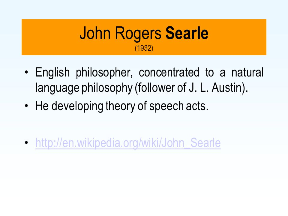 John Rogers Searle (1932) English philosopher, concentrated to a natural language philosophy (follower of J. L. Austin).
