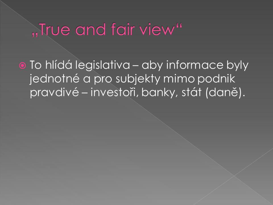 """""""True and fair view To hlídá legislativa – aby informace byly jednotné a pro subjekty mimo podnik pravdivé – investoři, banky, stát (daně)."""