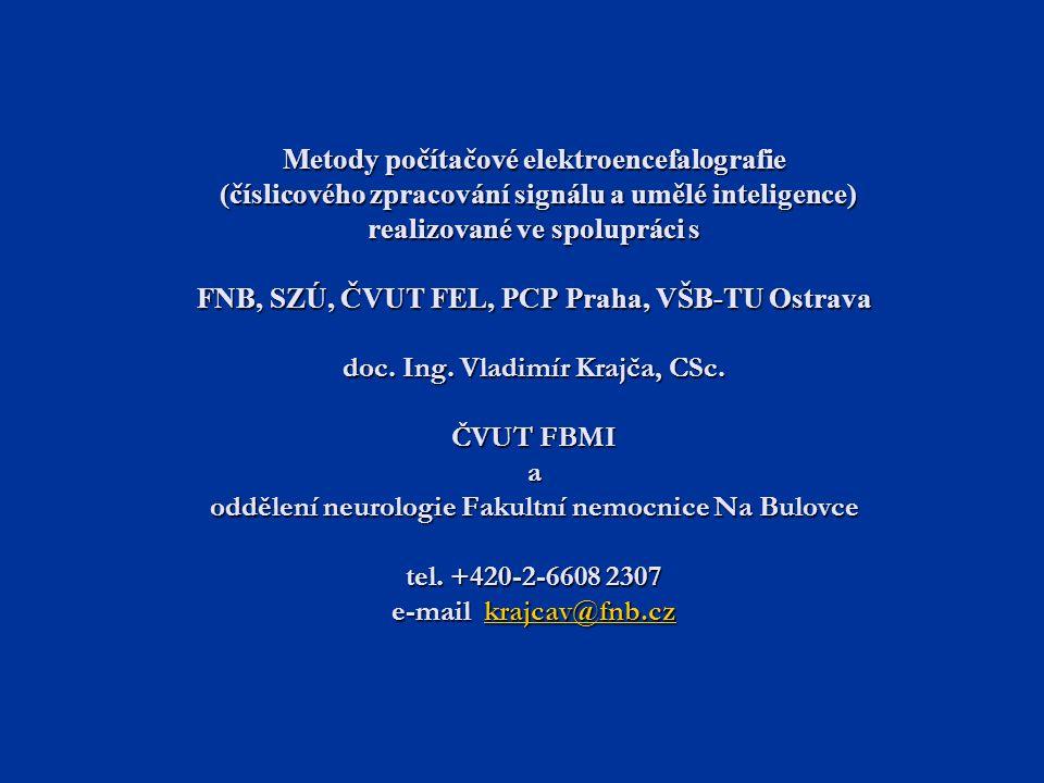 Metody počítačové elektroencefalografie (číslicového zpracování signálu a umělé inteligence) realizované ve spolupráci s FNB, SZÚ, ČVUT FEL, PCP Praha, VŠB-TU Ostrava doc. Ing. Vladimír Krajča, CSc. ČVUT FBMI a oddělení neurologie Fakultní nemocnice Na Bulovce tel. +420-2-6608 2307 e-mail krajcav@fnb.cz