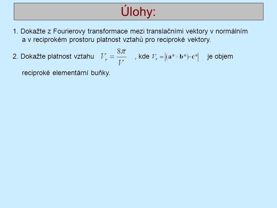 Úlohy: 1. Dokažte z Fourierovy transformace mezi translačními vektory v normálním a v reciprokém prostoru platnost vztahů pro reciproké vektory.