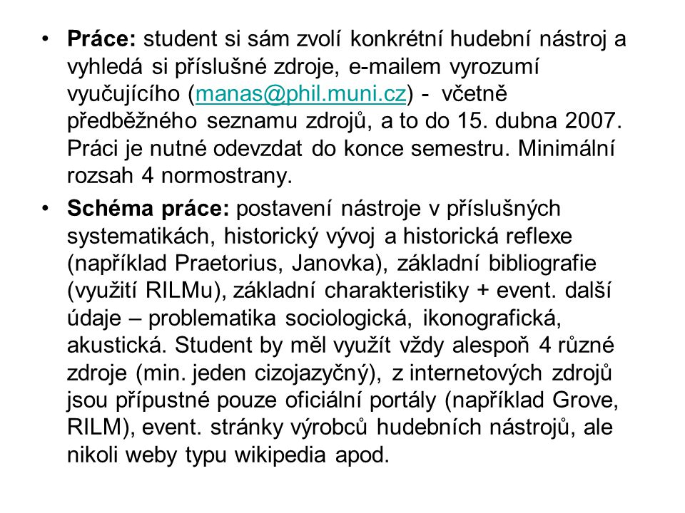 Práce: student si sám zvolí konkrétní hudební nástroj a vyhledá si příslušné zdroje, e-mailem vyrozumí vyučujícího (manas@phil.muni.cz) - včetně předběžného seznamu zdrojů, a to do 15. dubna 2007. Práci je nutné odevzdat do konce semestru. Minimální rozsah 4 normostrany.