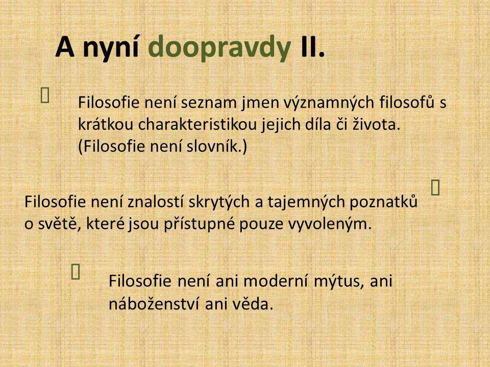 A nyní doopravdy II. Ï. Filosofie není seznam jmen významných filosofů s krátkou charakteristikou jejich díla či života. (Filosofie není slovník.)