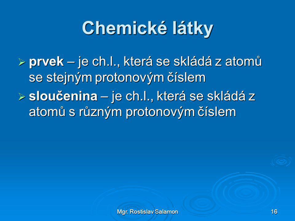 Chemické látky prvek – je ch.l., která se skládá z atomů se stejným protonovým číslem.