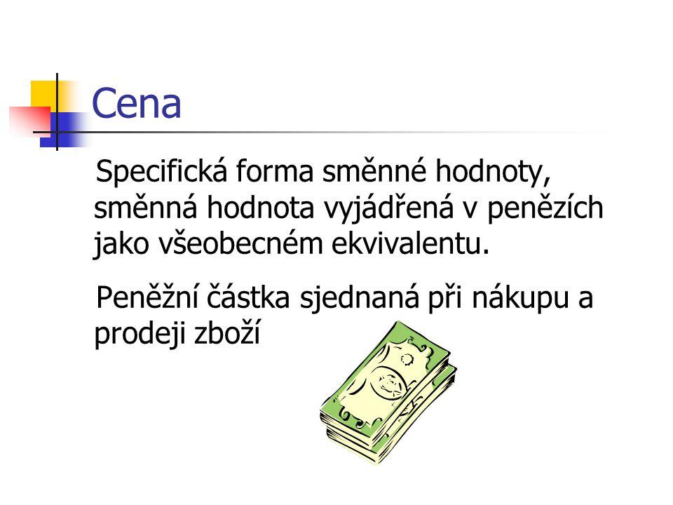 Cena Specifická forma směnné hodnoty, směnná hodnota vyjádřená v penězích jako všeobecném ekvivalentu.