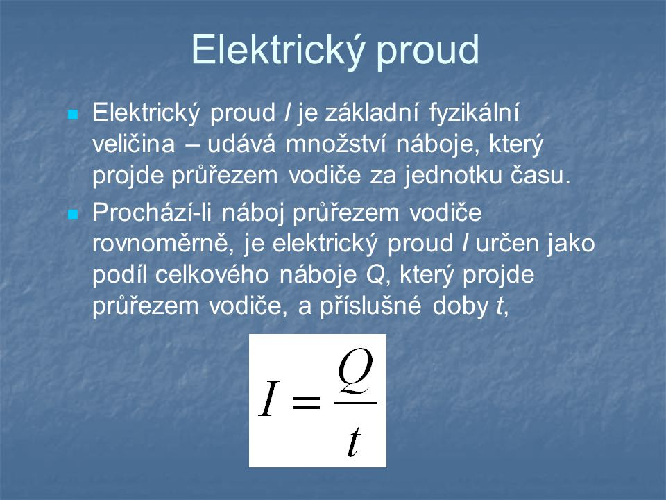 Elektrický proud Elektrický proud I je základní fyzikální veličina – udává množství náboje, který projde průřezem vodiče za jednotku času.