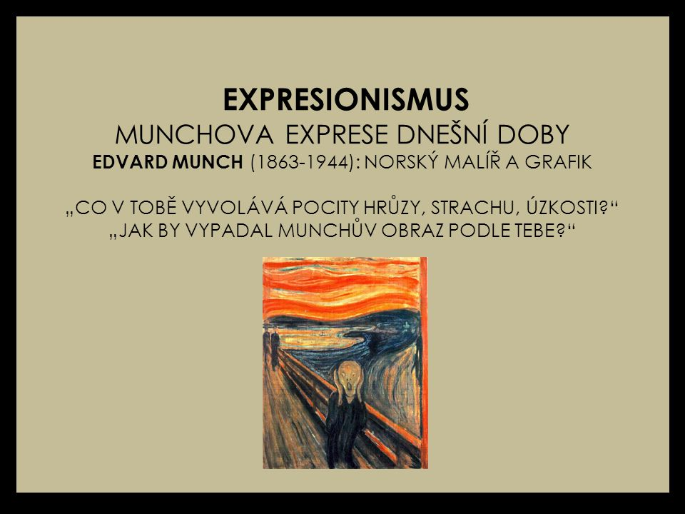 """EXPRESIONISMUS MUNCHOVA EXPRESE DNEŠNÍ DOBY EDVARD MUNCH (1863-1944): NORSKÝ MALÍŘ A GRAFIK """"CO V TOBĚ VYVOLÁVÁ POCITY HRŮZY, STRACHU, ÚZKOSTI """"JAK BY VYPADAL MUNCHŮV OBRAZ PODLE TEBE"""