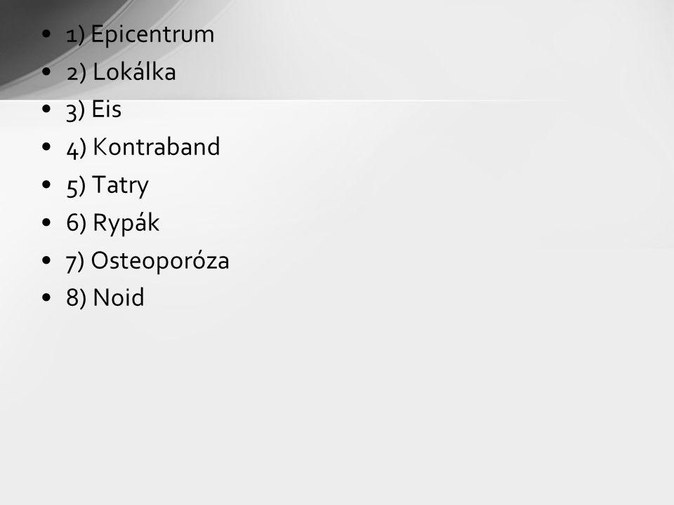 1) Epicentrum 2) Lokálka 3) Eis 4) Kontraband 5) Tatry 6) Rypák 7) Osteoporóza 8) Noid