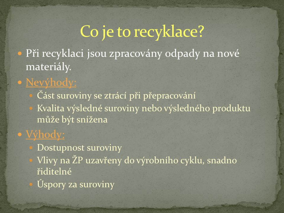 Co je to recyklace Při recyklaci jsou zpracovány odpady na nové materiály. Nevýhody: Část suroviny se ztrácí při přepracování.