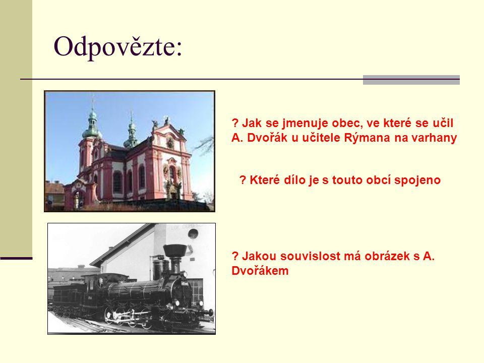 Odpovězte: Jak se jmenuje obec, ve které se učil A. Dvořák u učitele Rýmana na varhany. Které dílo je s touto obcí spojeno.