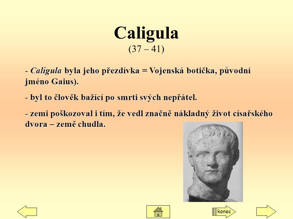 Caligula (37 – 41) - Caligula byla jeho přezdívka = Vojenská botička, původní jméno Gaius). - byl to člověk bažící po smrti svých nepřátel.