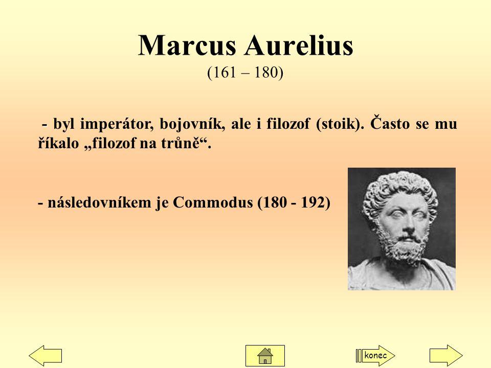 """Marcus Aurelius (161 – 180) - byl imperátor, bojovník, ale i filozof (stoik). Často se mu říkalo """"filozof na trůně ."""