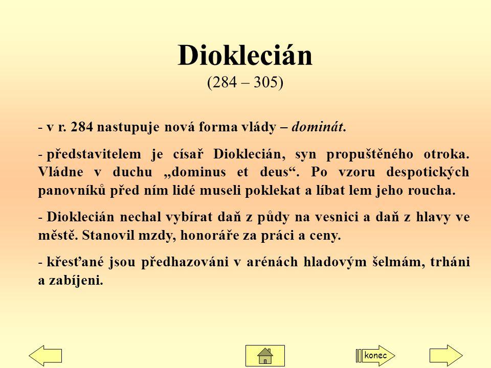 Dioklecián (284 – 305) - v r. 284 nastupuje nová forma vlády – dominát.
