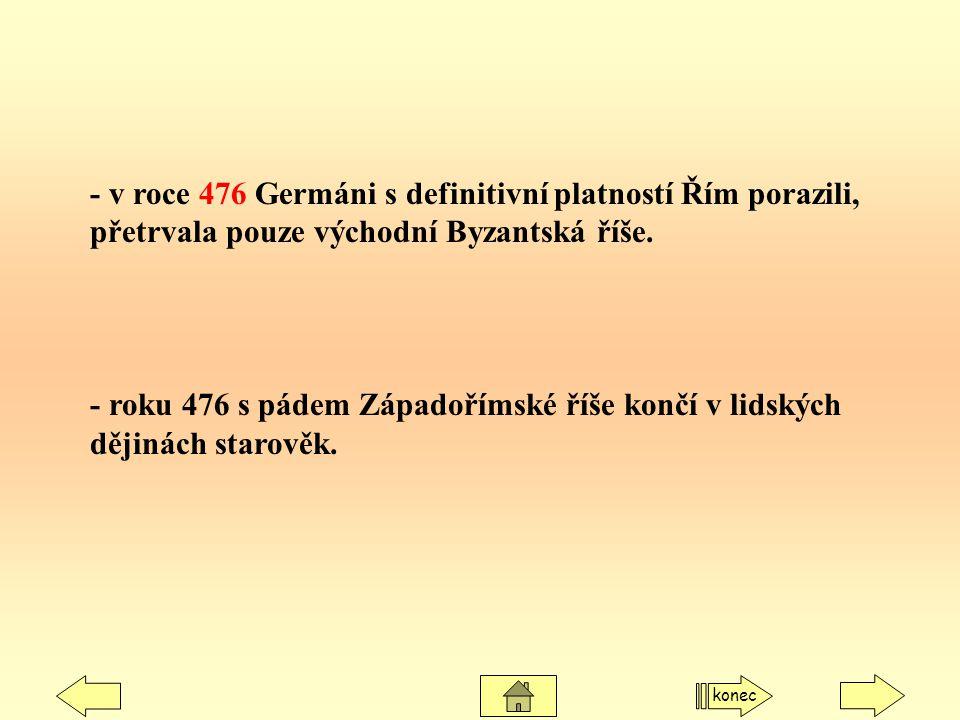 - v roce 476 Germáni s definitivní platností Řím porazili, přetrvala pouze východní Byzantská říše.